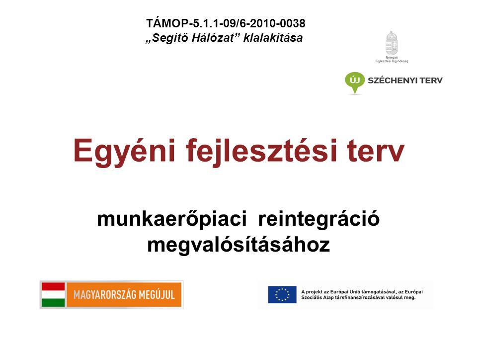 """Egyéni fejlesztési terv munkaerőpiaci reintegráció megvalósításához TÁMOP-5.1.1-09/6-2010-0038 """"Segítő Hálózat kialakítása"""