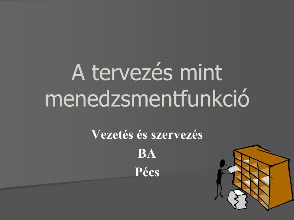 A tervezés mint menedzsmentfunkció Vezetés és szervezés BA Pécs