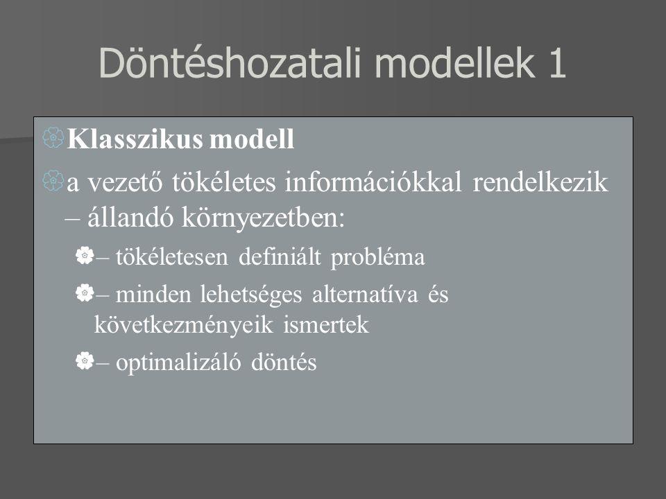 Döntéshozatali modellek 1  Klasszikus modell  a vezető tökéletes információkkal rendelkezik – állandó környezetben:  – tökéletesen definiált probléma  – minden lehetséges alternatíva és következményeik ismertek  – optimalizáló döntés