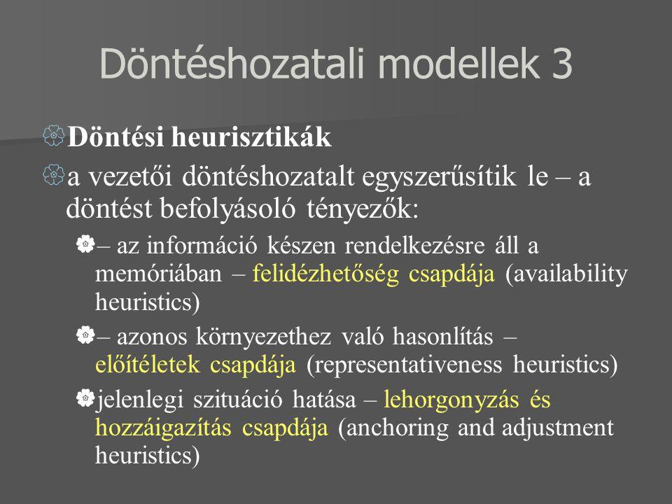Döntéshozatali modellek 3  Döntési heurisztikák  a vezetői döntéshozatalt egyszerűsítik le – a döntést befolyásoló tényezők:  – az információ készen rendelkezésre áll a memóriában – felidézhetőség csapdája (availability heuristics)  – azonos környezethez való hasonlítás – előítéletek csapdája (representativeness heuristics)  jelenlegi szituáció hatása – lehorgonyzás és hozzáigazítás csapdája (anchoring and adjustment heuristics)