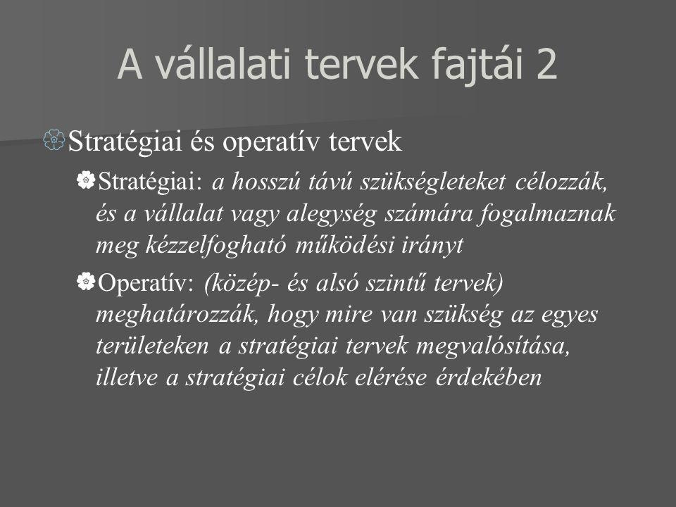 A vállalati tervek fajtái 2  Stratégiai és operatív tervek  Stratégiai: a hosszú távú szükségleteket célozzák, és a vállalat vagy alegység számára fogalmaznak meg kézzelfogható működési irányt  Operatív: (közép- és alsó szintű tervek) meghatározzák, hogy mire van szükség az egyes területeken a stratégiai tervek megvalósítása, illetve a stratégiai célok elérése érdekében
