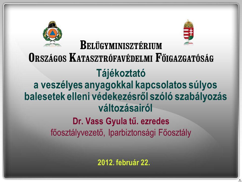 -1- Tájékoztató a veszélyes anyagokkal kapcsolatos súlyos balesetek elleni védekezésről szóló szabályozás változásairól Dr. Vass Gyula tű. ezredes főo