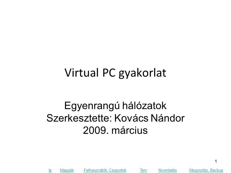 Ip MappákFelhasználók, CsoportokTervNyomtatásMegosztás, Backup Virtual PC gyakorlat Egyenrangú hálózatok Szerkesztette: Kovács Nándor 2009.