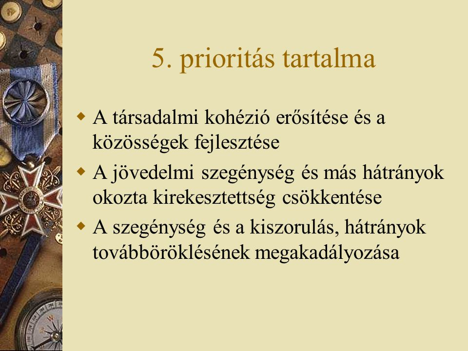 5. prioritás tartalma  A társadalmi kohézió erősítése és a közösségek fejlesztése  A jövedelmi szegénység és más hátrányok okozta kirekesztettség cs