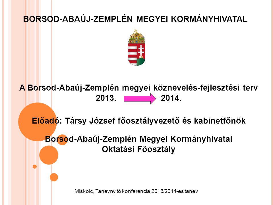 BORSOD-ABAÚJ-ZEMPLÉN MEGYEI KORMÁNYHIVATAL A Borsod-Abaúj-Zemplén megyei köznevelés-fejlesztési terv 2013. 2014. Előadó: Társy József főosztályvezető