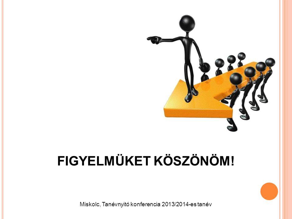FIGYELMÜKET KÖSZÖNÖM! Miskolc, Tanévnyitó konferencia 2013/2014-es tanév