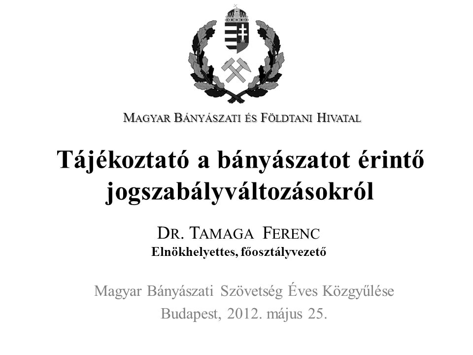 Tájékoztató a bányászatot érintő jogszabályváltozásokról Magyar Bányászati Szövetség Éves Közgyűlése Budapest, 2012. május 25. D R. T AMAGA F ERENC El