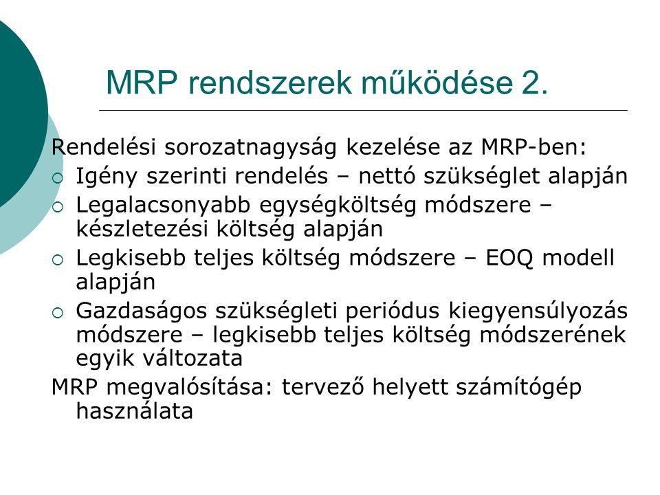 MRP rendszerek működése 2. Rendelési sorozatnagyság kezelése az MRP-ben:  Igény szerinti rendelés – nettó szükséglet alapján  Legalacsonyabb egységk