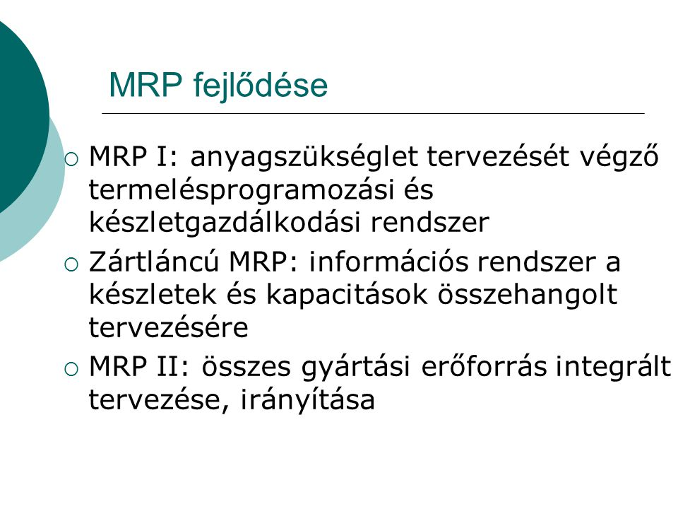 MRP fejlődése  MRP I: anyagszükséglet tervezését végző termelésprogramozási és készletgazdálkodási rendszer  Zártláncú MRP: információs rendszer a k