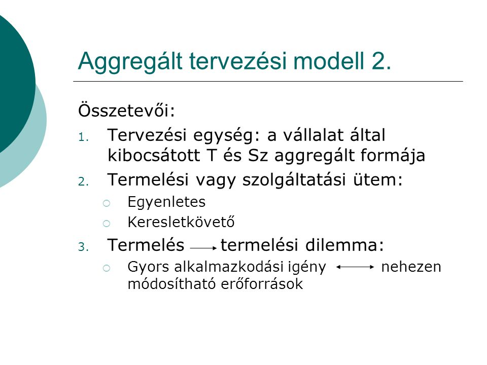Aggregált tervezési modell 2. Összetevői: 1. Tervezési egység: a vállalat által kibocsátott T és Sz aggregált formája 2. Termelési vagy szolgáltatási