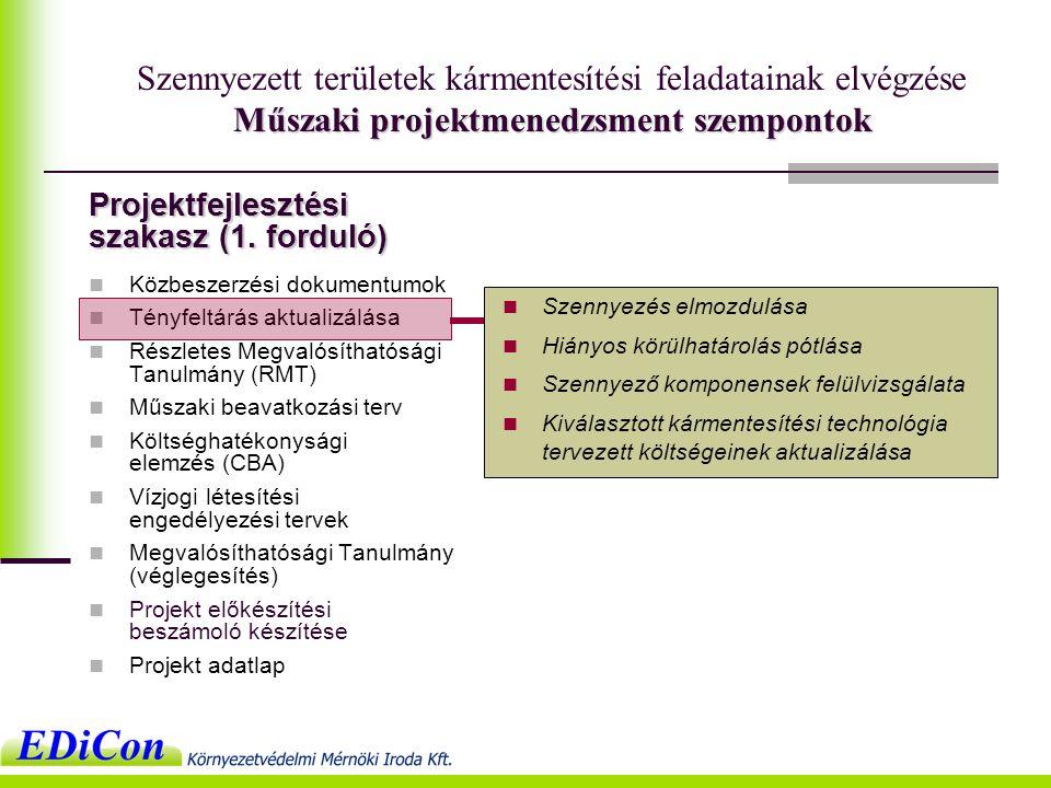 Műszaki projektmenedzsment szempontok Szennyezett területek kármentesítési feladatainak elvégzése Műszaki projektmenedzsment szempontok  Közbeszerzési dokumentumok  Tényfeltárás aktualizálása  Részletes Megvalósíthatósági Tanulmány (RMT)  Műszaki beavatkozási terv  Költséghatékonysági elemzés (CBA)  Vízjogi létesítési engedélyezési tervek  Megvalósíthatósági Tanulmány (véglegesítés)  Projekt előkészítési beszámoló készítése  Projekt adatlap  Szennyezés elmozdulása  Hiányos körülhatárolás pótlása  Szennyező komponensek felülvizsgálata  Kiválasztott kármentesítési technológia tervezett költségeinek aktualizálása Projektfejlesztési szakasz (1.