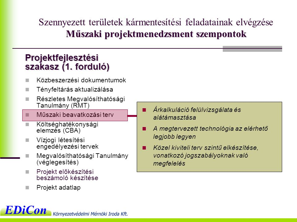 Műszaki projektmenedzsment szempontok Szennyezett területek kármentesítési feladatainak elvégzése Műszaki projektmenedzsment szempontok  Közbeszerzési dokumentumok  Tényfeltárás aktualizálása  Részletes Megvalósíthatósági Tanulmány (RMT)  Műszaki beavatkozási terv  Költséghatékonysági elemzés (CBA)  Vízjogi létesítési engedélyezési tervek  Megvalósíthatósági Tanulmány (véglegesítés)  Projekt előkészítési beszámoló készítése  Projekt adatlap  Árkalkuláció felülvizsgálata és alátámasztása  A megtervezett technológia az elérhető legjobb legyen  Közel kiviteli terv szintű elkészítése, vonatkozó jogszabályoknak való megfelelés Projektfejlesztési szakasz (1.