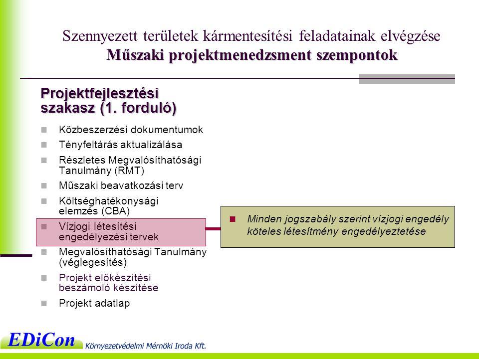Műszaki projektmenedzsment szempontok Szennyezett területek kármentesítési feladatainak elvégzése Műszaki projektmenedzsment szempontok  Közbeszerzési dokumentumok  Tényfeltárás aktualizálása  Részletes Megvalósíthatósági Tanulmány (RMT)  Műszaki beavatkozási terv  Költséghatékonysági elemzés (CBA)  Vízjogi létesítési engedélyezési tervek  Megvalósíthatósági Tanulmány (véglegesítés)  Projekt előkészítési beszámoló készítése  Projekt adatlap  Minden jogszabály szerint vízjogi engedély köteles létesítmény engedélyeztetése Projektfejlesztési szakasz (1.