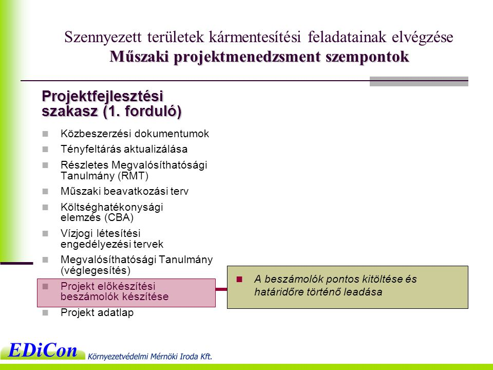Műszaki projektmenedzsment szempontok Szennyezett területek kármentesítési feladatainak elvégzése Műszaki projektmenedzsment szempontok  Közbeszerzési dokumentumok  Tényfeltárás aktualizálása  Részletes Megvalósíthatósági Tanulmány (RMT)  Műszaki beavatkozási terv  Költséghatékonysági elemzés (CBA)  Vízjogi létesítési engedélyezési tervek  Megvalósíthatósági Tanulmány (véglegesítés)  Projekt előkészítési beszámolók készítése  Projekt adatlap  A beszámolók pontos kitöltése és határidőre történő leadása Projektfejlesztési szakasz (1.