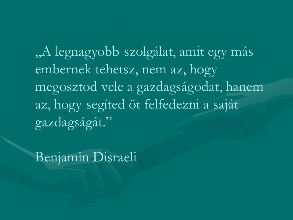 """""""A legnagyobb szolgálat, amit egy más embernek tehetsz, nem az, hogy megosztod vele a gazdagságodat, hanem az, hogy segíted öt felfedezni a saját gazdagságát. Benjamin Disraeli"""