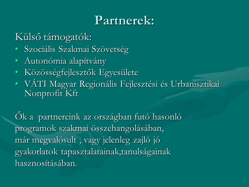 Partnerek: Külső támogatók: •Szociális Szakmai Szövetség •Autonómia alapítvány •Közösségfejlesztők Egyesülete •VÁTI Magyar Regionális Fejlesztési és Urbanisztikai Nonprofit Kft Ők a partnereink az országban futó hasonló programok szakmai összehangolásában, már megvalósult, vagy jelenleg zajló jó gyakorlatok tapasztalatainak,tanulságainak hasznosításában.