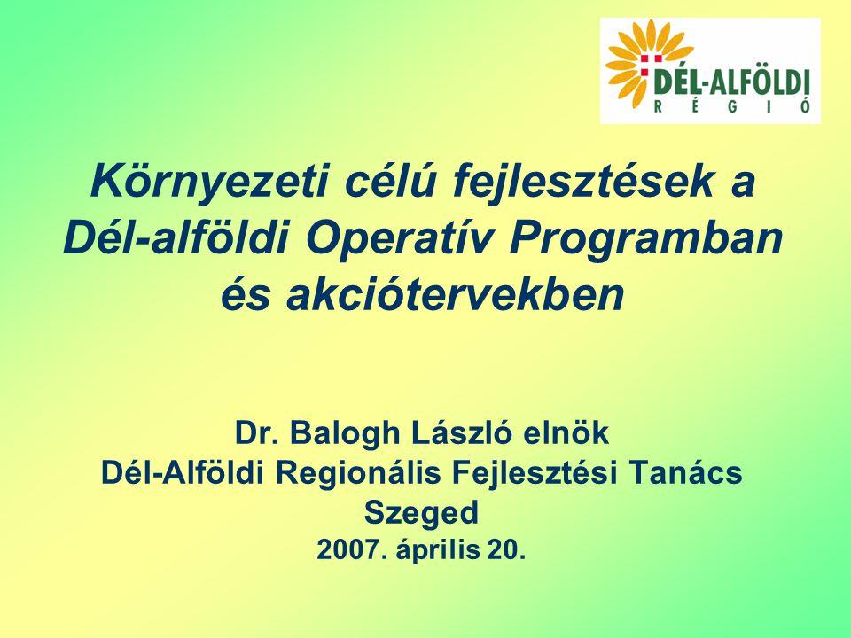 Környezeti célú fejlesztések a Dél-alföldi Operatív Programban és akciótervekben Dr.