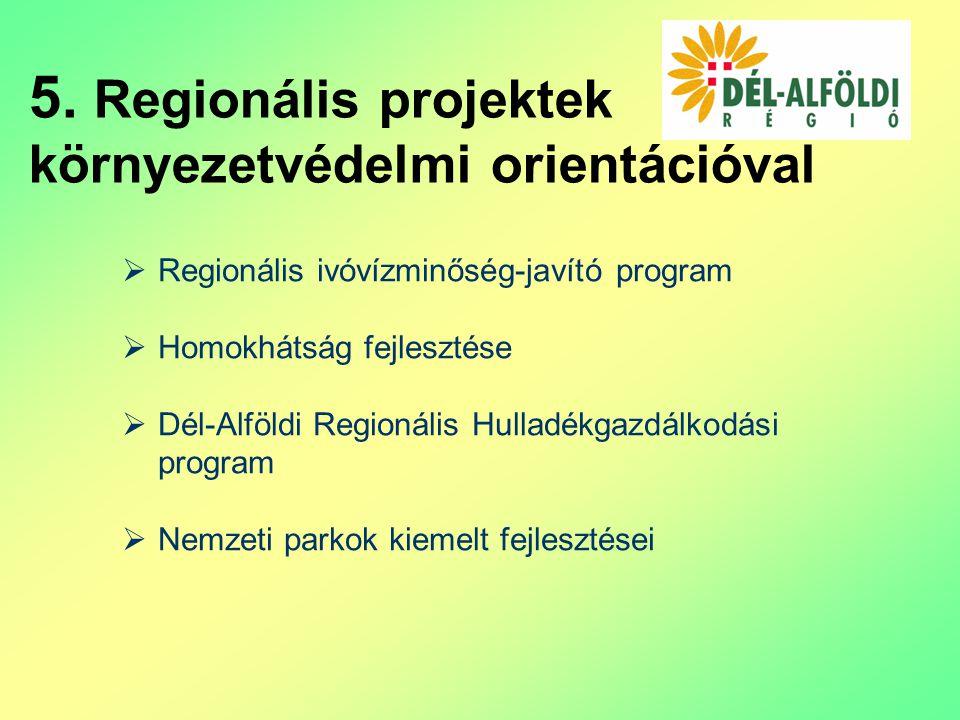  Regionális ivóvízminőség-javító program  Homokhátság fejlesztése  Dél-Alföldi Regionális Hulladékgazdálkodási program  Nemzeti parkok kiemelt fejlesztései 5.