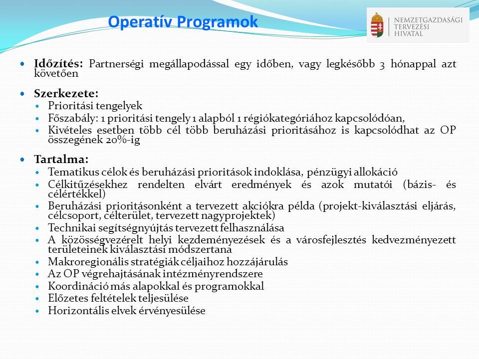 Operatív Programok  Időzítés: Partnerségi megállapodással egy időben, vagy legkésőbb 3 hónappal azt követően  Szerkezete:  Prioritási tengelyek  Főszabály: 1 prioritási tengely 1 alapból 1 régiókategóriához kapcsolódóan,  Kivételes esetben több cél több beruházási prioritásához is kapcsolódhat az OP összegének 20%-ig  Tartalma:  Tematikus célok és beruházási prioritások indoklása, pénzügyi allokáció  Célkitűzésekhez rendelten elvárt eredmények és azok mutatói (bázis- és célértékkel)  Beruházási prioritásonként a tervezett akciókra példa (projekt-kiválasztási eljárás, célcsoport, célterület, tervezett nagyprojektek)  Technikai segítségnyújtás tervezett felhasználása  A közösségvezérelt helyi kezdeményezések és a városfejlesztés kedvezményezett területeinek kiválasztási módszertana  Makroregionális stratégiák céljaihoz hozzájárulás  Az OP végrehajtásának intézményrendszere  Koordináció más alapokkal és programokkal  Előzetes feltételek teljesülése  Horizontális elvek érvényesülése