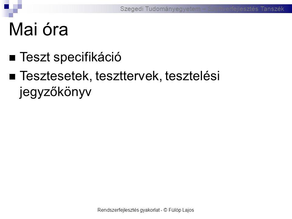 Szegedi Tudományegyetem – Szoftverfejlesztés Tanszék Rendszerfejlesztés gyakorlat - © Fülöp Lajos Mai óra  Teszt specifikáció  Tesztesetek, tesztter