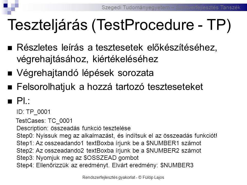 Szegedi Tudományegyetem – Szoftverfejlesztés Tanszék Rendszerfejlesztés gyakorlat - © Fülöp Lajos Teszteset (TestCase - TC)  Teszteljárás alapján készül  Teszt inputok halmaza, végrehajtási feltételek, elvárt eredmények leírása  Pl.: ID: TC_0001 TP: TP_0001 Description: összeadás funkció tesztelése Input(s): $NUMBER1=0 ; $NUMBER2=3 Action: nyomjuk meg az OSSZEAD gombot Expected output: az eredmény mező tartalma: $NUMBER3=3