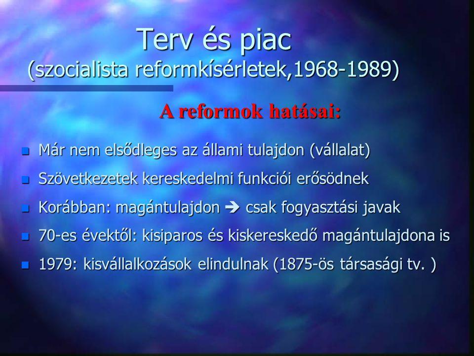 Terv és piac (szocialista reformkísérletek,1968-1989) n Liberalizált árrendszer n Forgalmazási monopóliumok megszűnnek n Tulajdonformák egyenrangúsága n Új társasági törvény n Áru- és értéktőzsde n Adótörvények (ÁFA, VÁNYA, SZJA) n Szabad munkaerő-áramlás  munkanélküliség Piacgazdaság alapvető intézményei létrejönnek