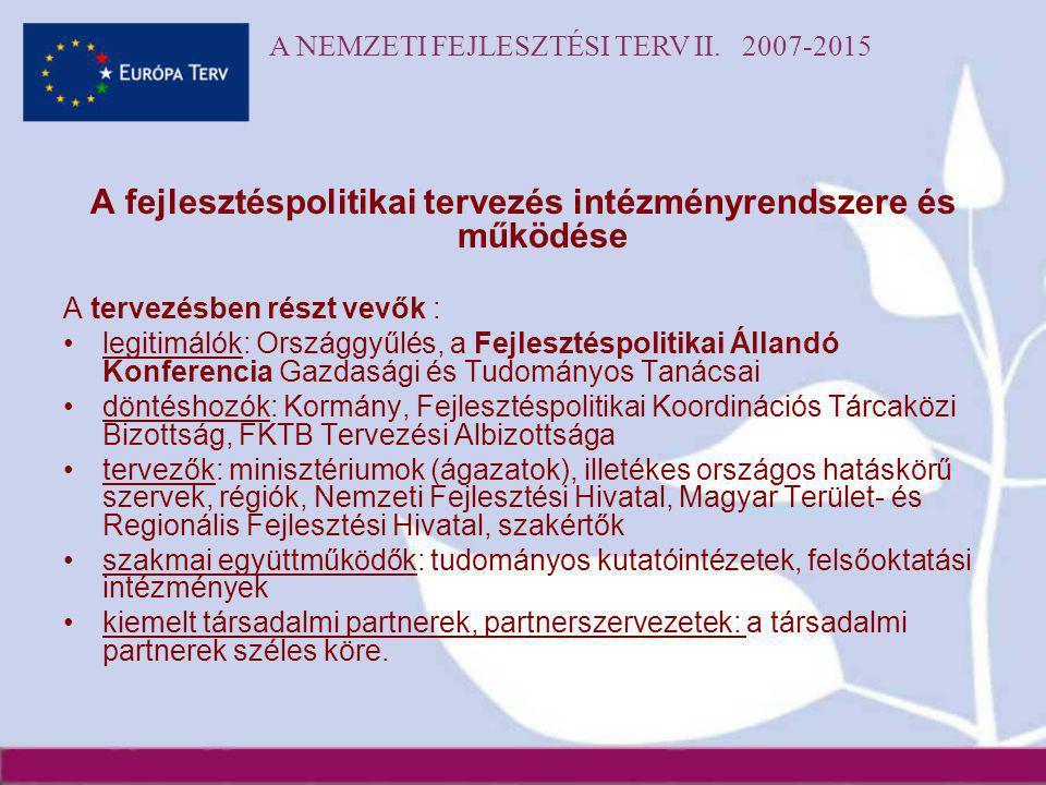 A NEMZETI FEJLESZTÉSI TERV II. 2007-2015 A fejlesztéspolitikai tervezés intézményrendszere és működése A tervezésben részt vevők : •legitimálók: Orszá
