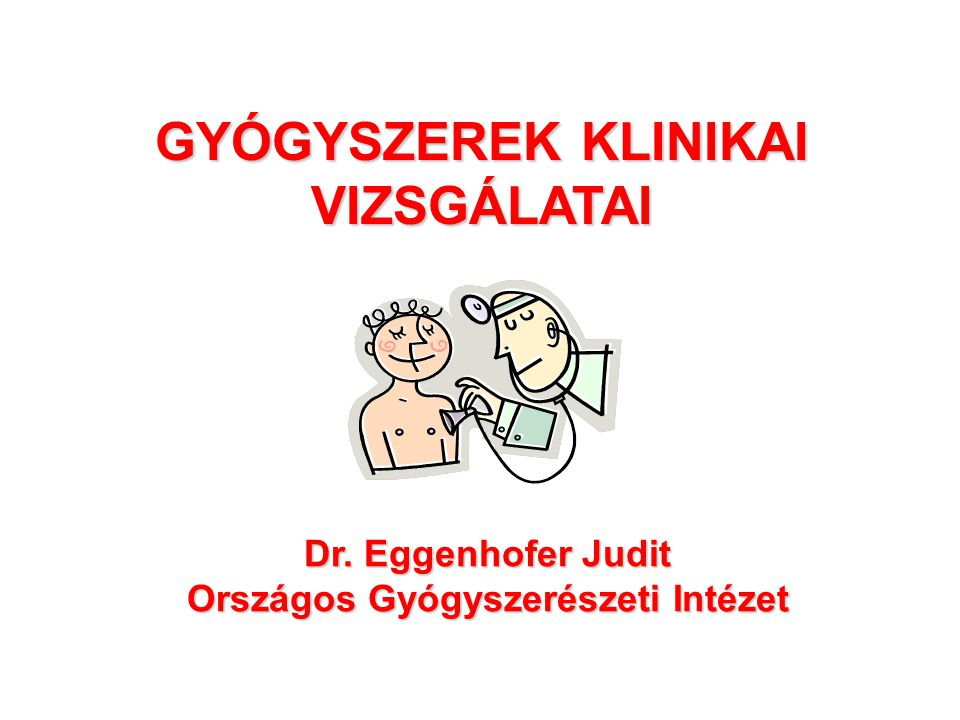 GYÓGYSZEREK KLINIKAI VIZSGÁLATAI Dr. Eggenhofer Judit Országos Gyógyszerészeti Intézet