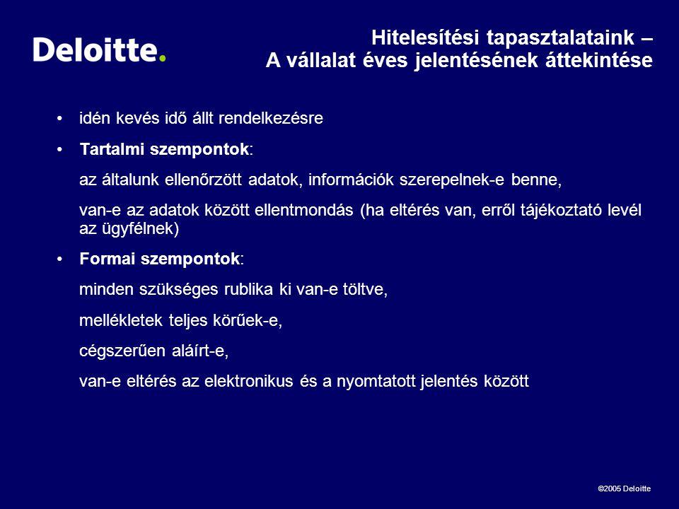©2005 Deloitte Hitelesítési tapasztalataink – A vállalat éves jelentésének áttekintése •idén kevés idő állt rendelkezésre •Tartalmi szempontok: az általunk ellenőrzött adatok, információk szerepelnek-e benne, van-e az adatok között ellentmondás (ha eltérés van, erről tájékoztató levél az ügyfélnek) •Formai szempontok: minden szükséges rublika ki van-e töltve, mellékletek teljes körűek-e, cégszerűen aláírt-e, van-e eltérés az elektronikus és a nyomtatott jelentés között
