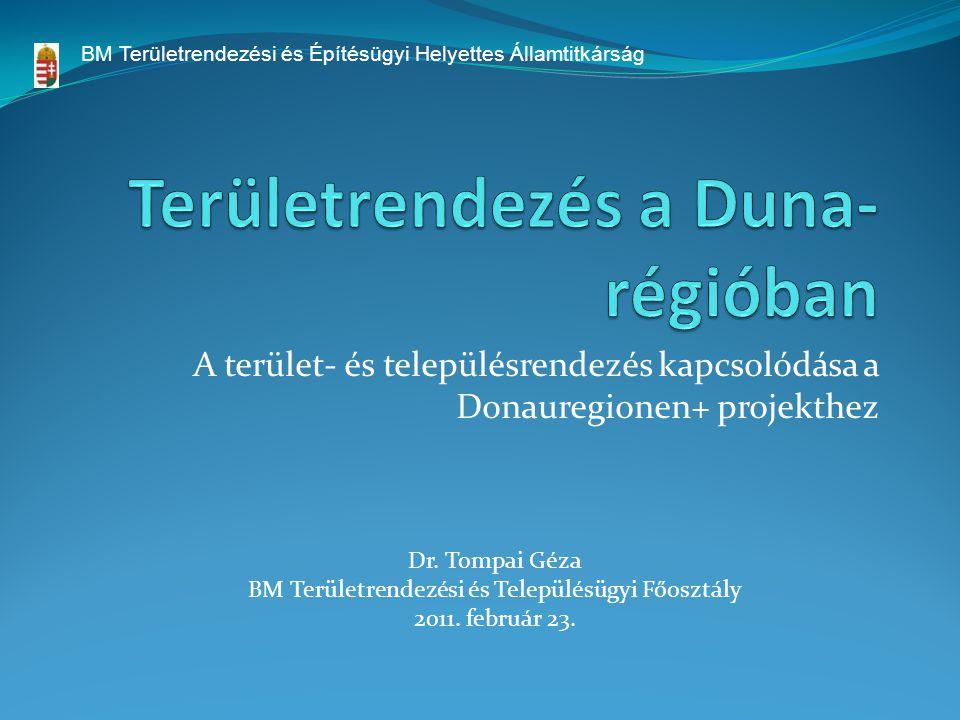 A terület- és településrendezés kapcsolódása a Donauregionen+ projekthez Dr. Tompai Géza BM Területrendezési és Településügyi Főosztály 2011. február