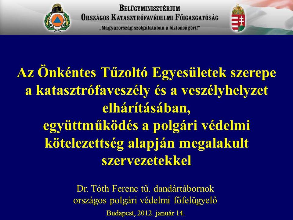 Dr. Tóth Ferenc tű. dandártábornok országos polgári védelmi főfelügyelő Budapest, 2012. január 14. Az Önkéntes Tűzoltó Egyesületek szerepe a katasztró