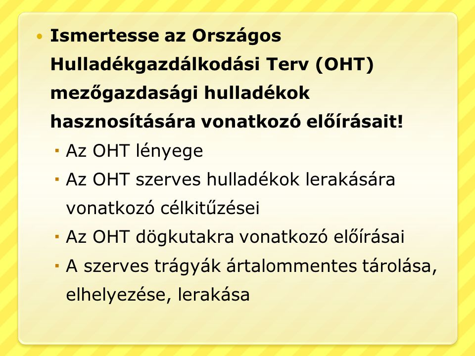  Ismertesse az Országos Hulladékgazdálkodási Terv (OHT) mezőgazdasági hulladékok hasznosítására vonatkozó előírásait!  Az OHT lényege  Az OHT szerv