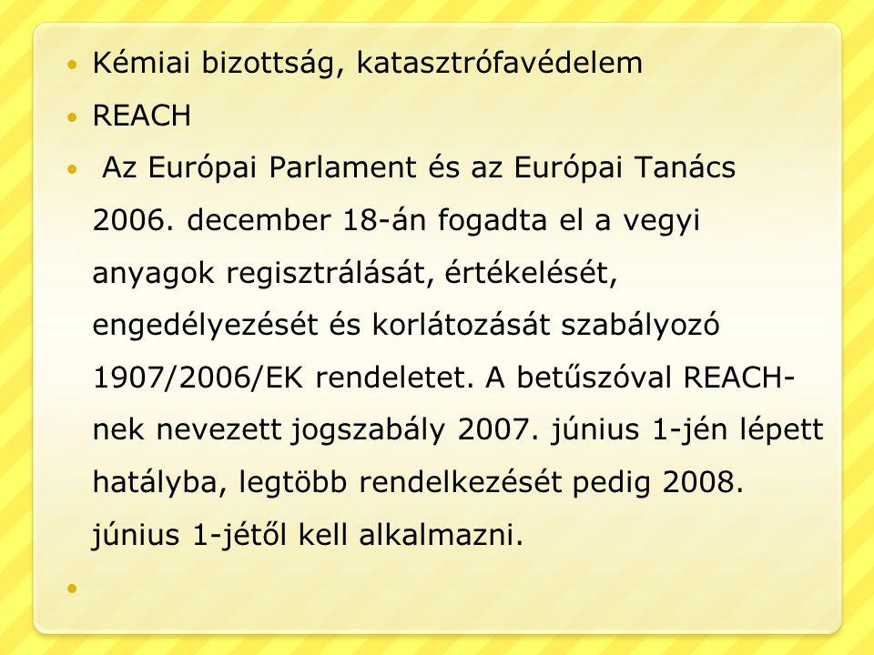  Kémiai bizottság, katasztrófavédelem  REACH  Az Európai Parlament és az Európai Tanács 2006. december 18-án fogadta el a vegyi anyagok regisztrálá
