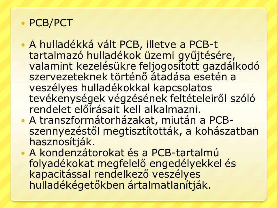  PCB/PCT  A hulladékká vált PCB, illetve a PCB-t tartalmazó hulladékok üzemi gyűjtésére, valamint kezelésükre feljogosított gazdálkodó szervezeteknek történő átadása esetén a veszélyes hulladékokkal kapcsolatos tevékenységek végzésének feltételeiről szóló rendelet előírásait kell alkalmazni.