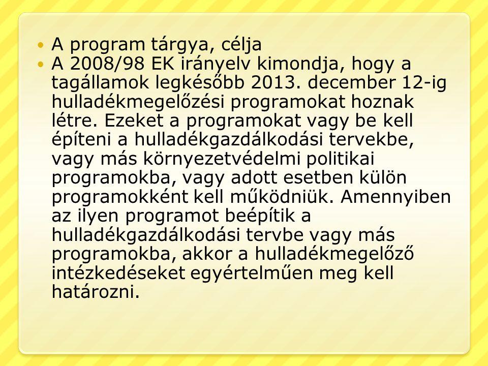  A program tárgya, célja  A 2008/98 EK irányelv kimondja, hogy a tagállamok legkésőbb 2013. december 12-ig hulladékmegelőzési programokat hoznak lét