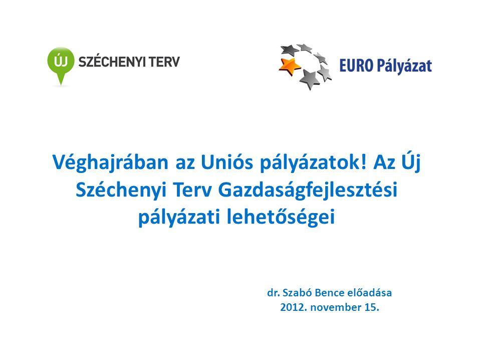 Véghajrában az Uniós pályázatok! Az Új Széchenyi Terv Gazdaságfejlesztési pályázati lehetőségei dr. Szabó Bence előadása 2012. november 15.