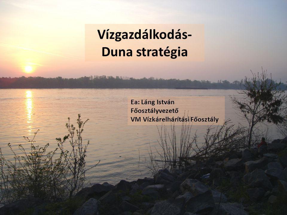 Vízgazdálkodás- Duna stratégia Ea: Láng István Főosztályvezető VM Vízkárelhárítási Főosztály
