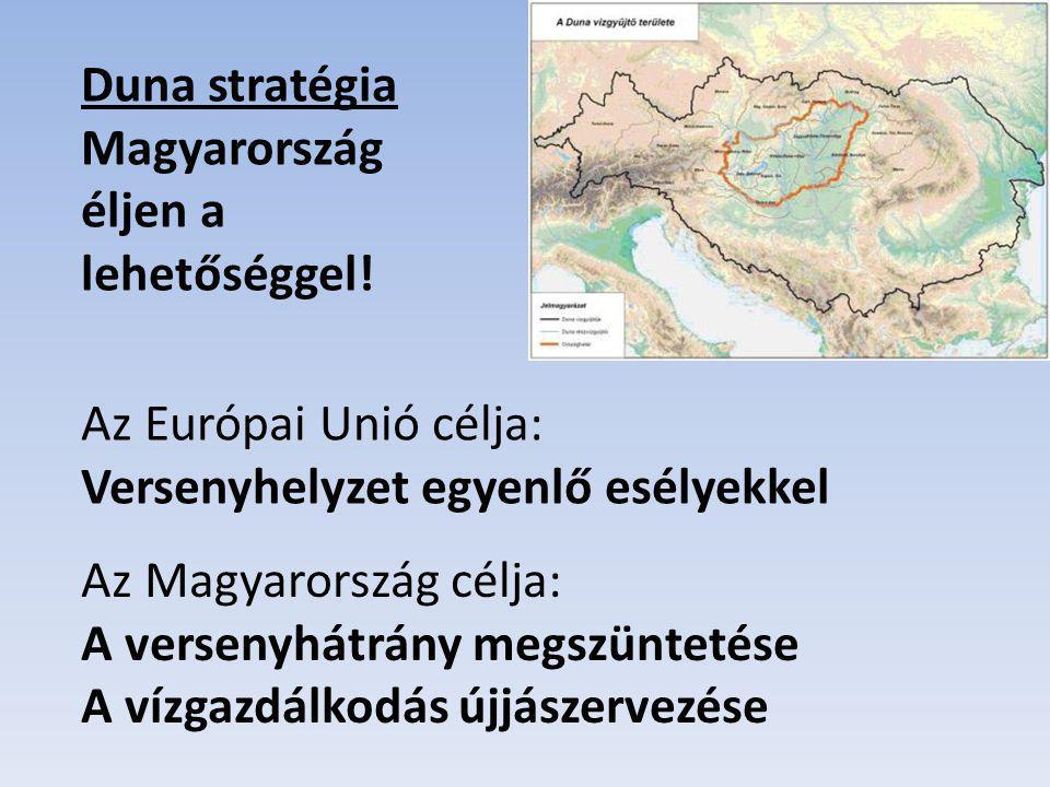 Duna stratégia Magyarország éljen a lehetőséggel! Az Európai Unió célja: Versenyhelyzet egyenlő esélyekkel Az Magyarország célja: A versenyhátrány meg