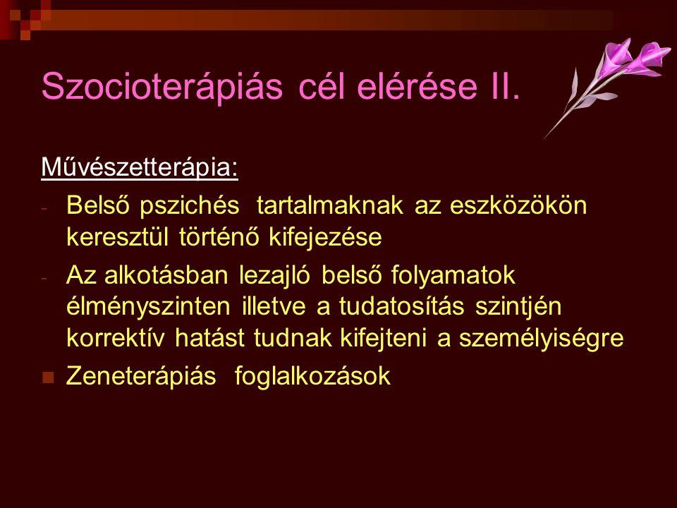 Szocioterápiás cél elérése II. Művészetterápia: - Belső pszichés tartalmaknak az eszközökön keresztül történő kifejezése - Az alkotásban lezajló belső