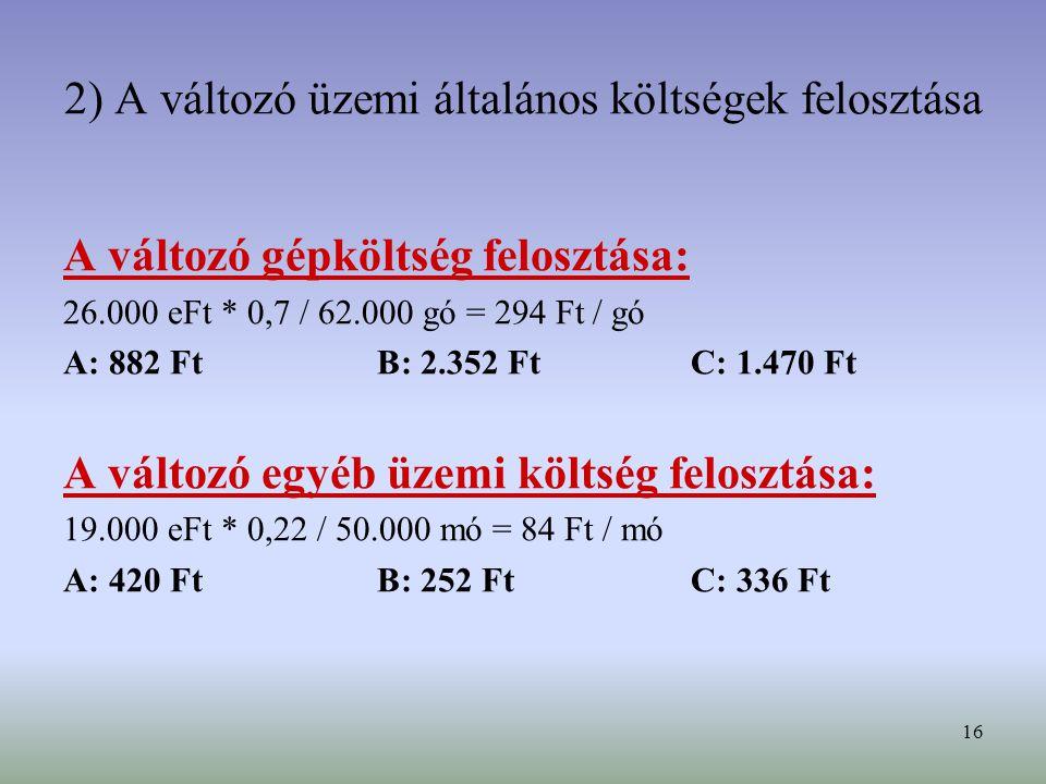 16 2) A változó üzemi általános költségek felosztása A változó gépköltség felosztása: 26.000 eFt * 0,7 / 62.000 gó = 294 Ft / gó A: 882 FtB: 2.352 FtC: 1.470 Ft A változó egyéb üzemi költség felosztása: 19.000 eFt * 0,22 / 50.000 mó = 84 Ft / mó A: 420 FtB: 252 FtC: 336 Ft