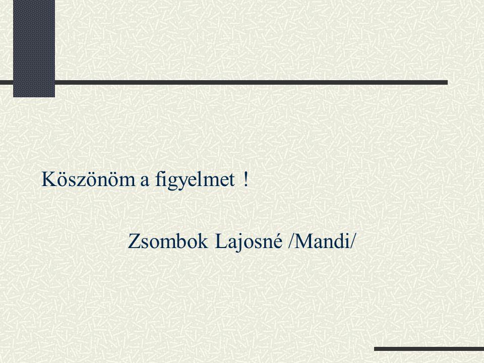 Köszönöm a figyelmet ! Zsombok Lajosné /Mandi/