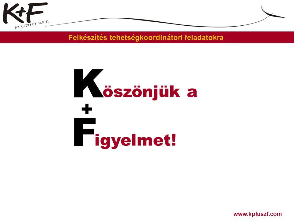 F igyelmet! K öszönjük a + www.kpluszf.com Felkészítés tehetségkoordinátori feladatokra