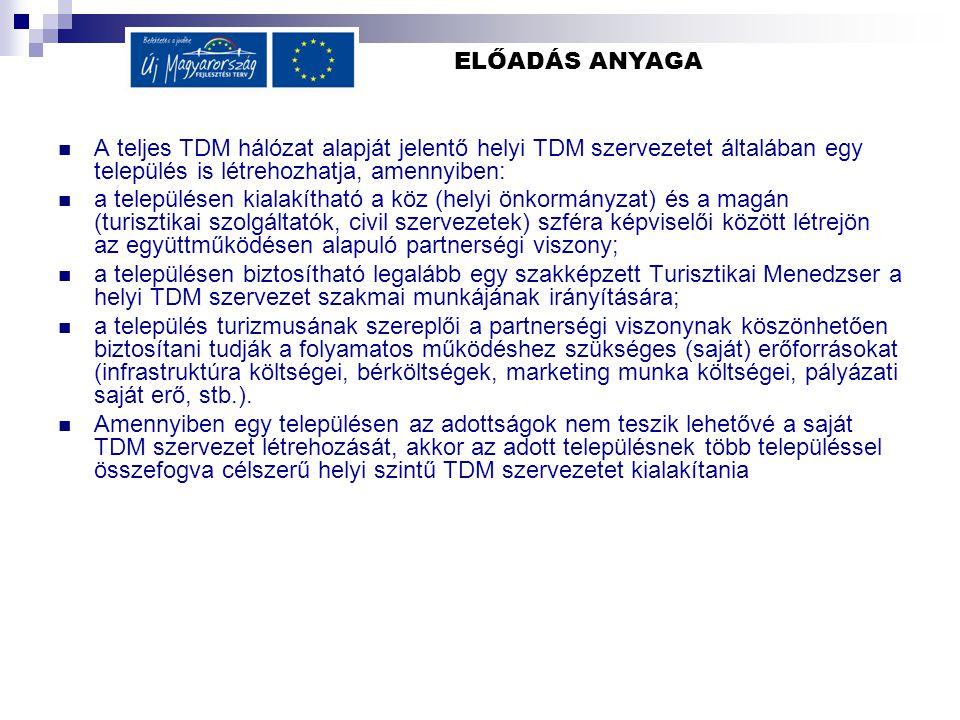 ELŐADÁS ANYAGA  A teljes TDM hálózat alapját jelentő helyi TDM szervezetet általában egy település is létrehozhatja, amennyiben:  a településen kialakítható a köz (helyi önkormányzat) és a magán (turisztikai szolgáltatók, civil szervezetek) szféra képviselői között létrejön az együttműködésen alapuló partnerségi viszony;  a településen biztosítható legalább egy szakképzett Turisztikai Menedzser a helyi TDM szervezet szakmai munkájának irányítására;  a település turizmusának szereplői a partnerségi viszonynak köszönhetően biztosítani tudják a folyamatos működéshez szükséges (saját) erőforrásokat (infrastruktúra költségei, bérköltségek, marketing munka költségei, pályázati saját erő, stb.).