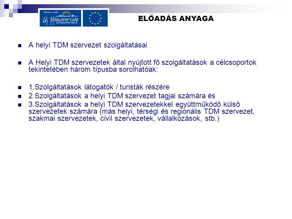 ELŐADÁS ANYAGA  A helyi TDM szervezet szolgáltatásai  A Helyi TDM szervezetek által nyújtott fő szolgáltatások a célcsoportok tekintetében három típusba sorolhatóak:  1.Szolgáltatások látogatók / turisták részére  2.Szolgáltatások a helyi TDM szervezet tagjai számára és  3.Szolgáltatások a helyi TDM szervezetekkel együttműködő külső szervezetek számára (más helyi, térségi és regionális TDM szervezet, szakmai szervezetek, civil szervezetek, vállalkozások, stb.)