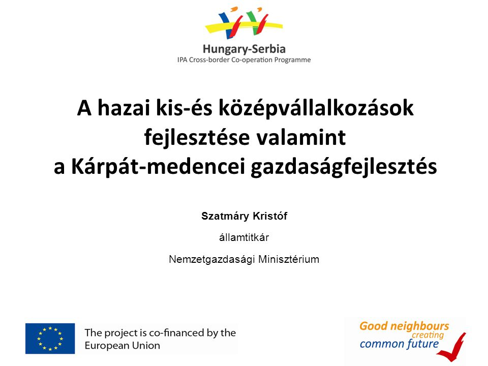 A hazai kis-és középvállalkozások fejlesztése valamint a Kárpát-medencei gazdaságfejlesztés Szatmáry Kristóf államtitkár Nemzetgazdasági Minisztérium