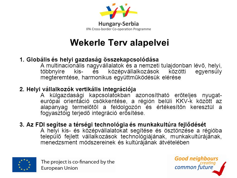 Wekerle Terv alapelvei 1.Globális és helyi gazdaság összekapcsolódása A multinacionális nagyvállalatok és a nemzeti tulajdonban lévő, helyi, többnyire kis- és középvállalkozások közötti egyensúly megteremtése, harmonikus együttműködésük elérése 2.Helyi vállalkozók vertikális integrációja A külgazdasági kapcsolatokban azonosítható erőteljes nyugat- európai orientáció csökkentése, a régión belüli KKV-k között az alapanyag termelőtől a feldolgozón és értékesítőn keresztül a fogyasztóig terjedő integráció erősítése.