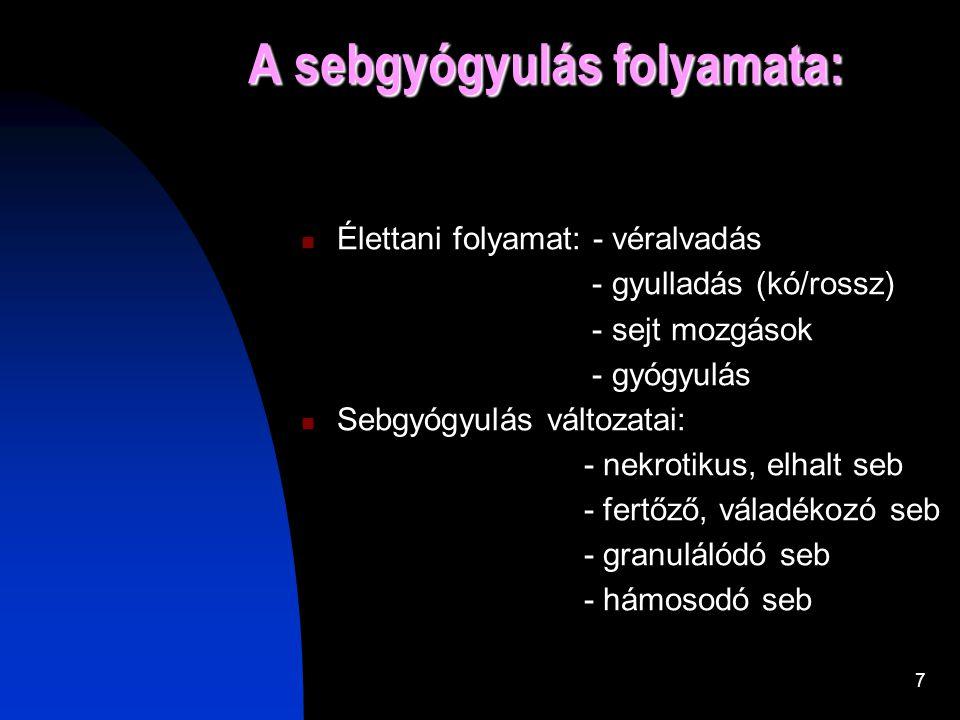 7 A sebgyógyulás folyamata:  Élettani folyamat: - véralvadás - gyulladás (kó/rossz) - sejt mozgások - gyógyulás  Sebgyógyulás változatai: - nekrotikus, elhalt seb - fertőző, váladékozó seb - granulálódó seb - hámosodó seb