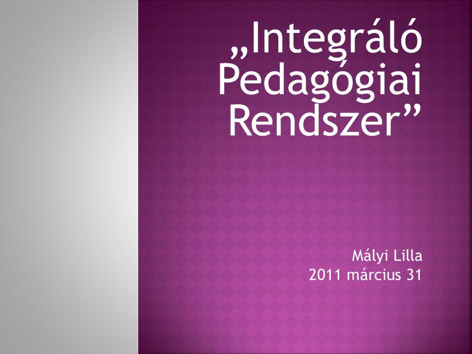 """""""Integráló Pedagógiai Rendszer Mályi Lilla 2011 március 31"""