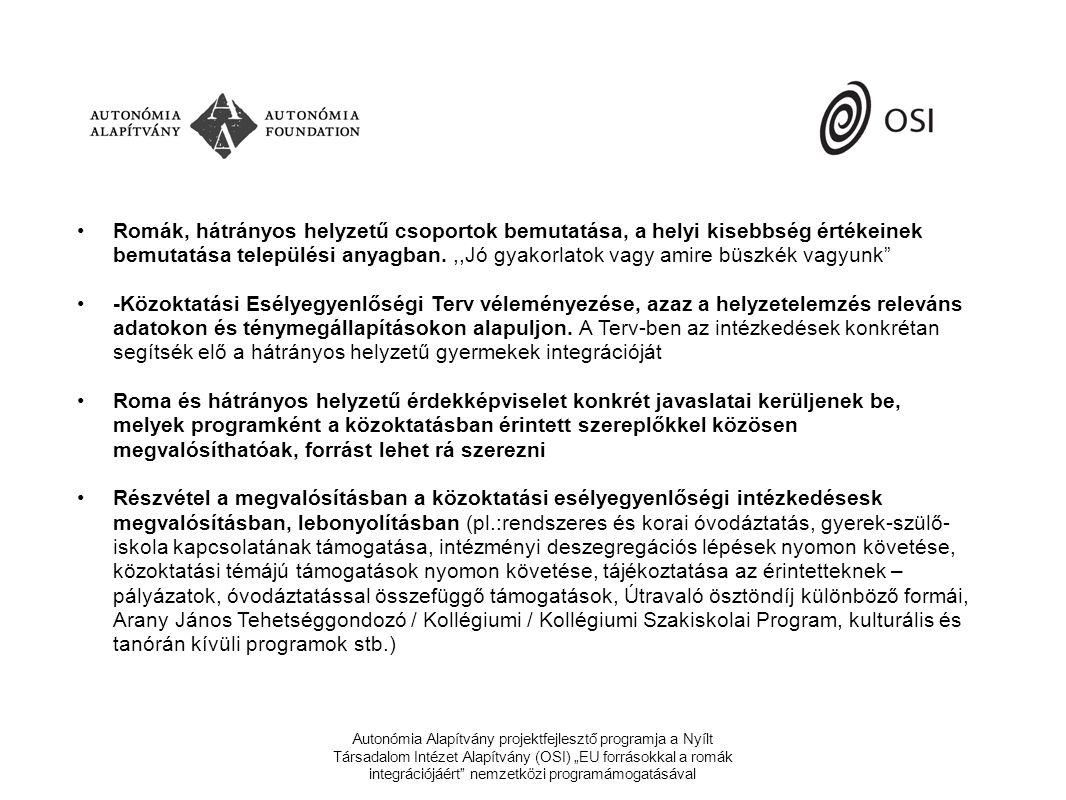"""Autonómia Alapítvány projektfejlesztő programja a Nyílt Társadalom Intézet Alapítvány (OSI) """"EU forrásokkal a romák integrációjáért nemzetközi programámogatásával •Romák, hátrányos helyzetű csoportok bemutatása, a helyi kisebbség értékeinek bemutatása települési anyagban.,,Jó gyakorlatok vagy amire büszkék vagyunk •-Közoktatási Esélyegyenlőségi Terv véleményezése, azaz a helyzetelemzés releváns adatokon és ténymegállapításokon alapuljon."""