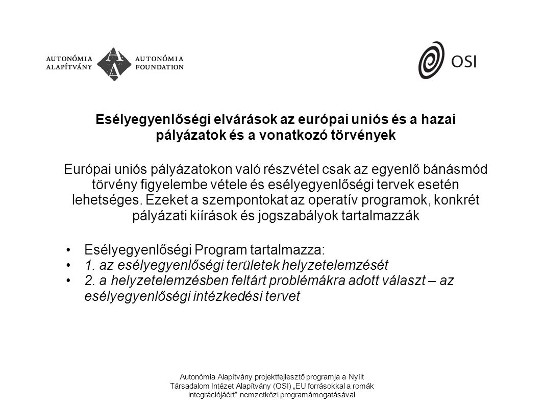 """Autonómia Alapítvány projektfejlesztő programja a Nyílt Társadalom Intézet Alapítvány (OSI) """"EU forrásokkal a romák integrációjáért nemzetközi programámogatásával Esélyegyenlőségi elvárások az európai uniós és a hazai pályázatok és a vonatkozó törvények Európai uniós pályázatokon való részvétel csak az egyenlő bánásmód törvény figyelembe vétele és esélyegyenlőségi tervek esetén lehetséges."""